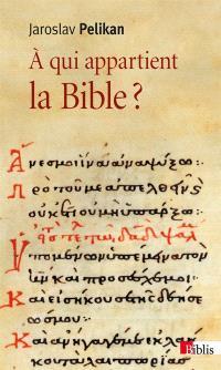 A qui appartient la Bible ? : le livre des livres à travers les âges