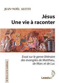 Jésus : une vie à raconter : essai sur le genre littéraire des Evangiles de Matthieu, de Marc et de Luc