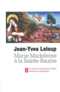 Marie-Madeleine à la Sainte-Baume : femme sauvage, femme angélique