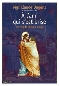 A l'ami qui s'est brisé : lettres de Jésus à Judas