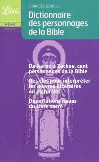 Dictionnaire des personnages de la Bible : de Aaron à Zachée, cent personnages de la Bible, des clés pour interpréter les oeuvres littéraires ou picturales, des citations issues du livre sacré