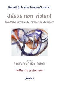 Jésus non violent : nouvelle lecture de l'Évangile de Marc. Volume 2, Traverser nos peurs