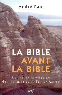 La Bible avant la Bible : la grande révélation des manuscrits de la mer Morte