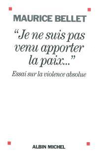 Je ne suis pas venu apporter la paix : essai sur la violence absolue