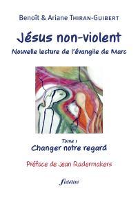 Jésus non-violent : nouvelle lecture de l'Évangile de Marc. Volume 1, Changer notre regard