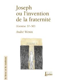 Joseph ou L'invention de la fraternité : lecture narrative et anthropologique de Genèse 37-50
