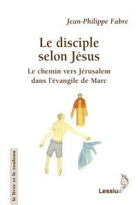 Le disciple selon Jésus : le chemin vers Jérusalem dans l'évangile de Marc