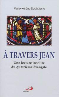 A travers Jean : une lecture insolite du quatrième Evangile