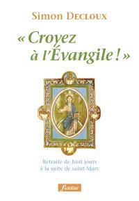 Croyez à l'Evangile ! : retraite de huit jours à la suite de saint Marc