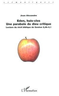 Eden, huis clos : une parabole du Dieu critique : lecture du récit biblique de la Genèse 2,4b-4,1