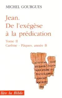 Jean, de l'exégèse à la prédication. Volume 2, Carême et Pâques : année B