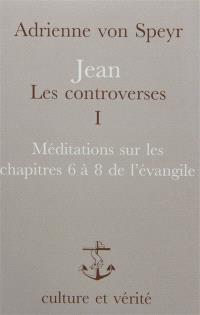 Jean, les controverses. Volume 1, Méditations sur les chapitres 6 à 8 de l'Evangile