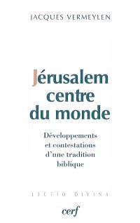 Jérusalem, centre du monde : développements et contestations d'une tradition biblique