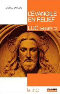 L'Evangile en relief, Luc : pistes bibliques tout au long de l'année liturgique (année C)