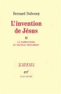 L'Invention de Jésus. Volume 2, La Fabrication du Nouveau Testament