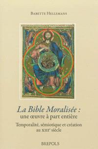 La Bible moralisée, une oeuvre à part entière : création, sémiotique et temporalité au XIIIe siècle