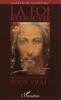 La foi retrouvée : que Jésus soit reconnu pour vrai ! : essai