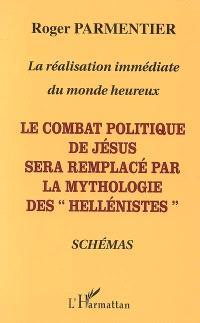 La réalisation immédiate du monde heureux : le combat politique de Jésus sera remplacé par la mythologie des hellénistes : schémas