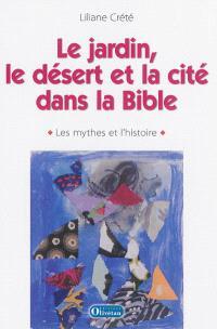 Le jardin, le désert et la cité dans la Bible : les mythes et l'histoire