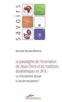 L'incarnation de Jésus-Christ et les traditions abrahamiques en Jn 8. Un christianisme africain à la façon de l'Ancien Testament ? - Bernard Fansaka Biniama