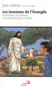 Les inconnus de l'Evangile : ces femmes, ces hommes, ces enfants que Jésus a croisés