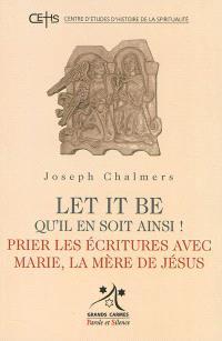 Let it be = Qu'il en soit ainsi ! : prier les Ecritures avec Marie, la mère de Jésus