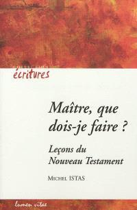 Maître, que dois-je faire ? : leçons du Nouveau Testament