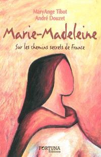 Marie-Madeleine : sur les chemins secrets de France...