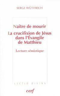 Naître de mourir : la crucifixion de Jésus dans l'Evangile de Matthieu : lecture sémiotique