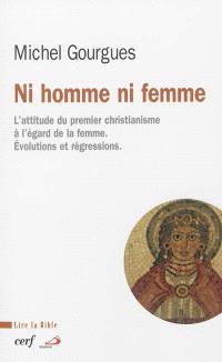 Ni homme ni femme : l'attitude du premier christianisme à l'égard de la femme : évolutions et régressions