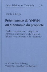 Prééminence de Yhwh ou autonomie du prophète : étude comparative et critique des confessions de Jérémie dans le texte hébreu massorétique et la Septante