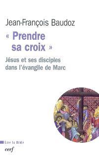 Prendre sa croix : Jésus et ses disciples dans l'Evangile de Marc