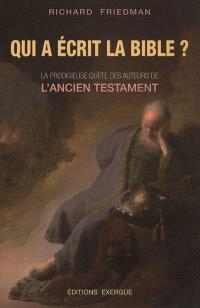 Qui a écrit la Bible ? : la prodigieuse quête des auteurs de l'Ancien Testament