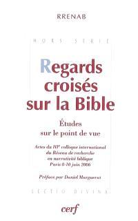 Regards croisés sur la Bible : études sur le point de vue : actes du IIIe colloque international du Réseau de recherche en narrativité biblique, Paris 8-10 juin 2006