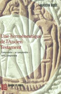 Une herméneutique de l'Ancien Testament : comprendre, se comprendre, faire comprendre
