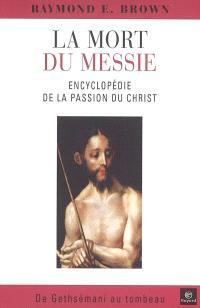 La mort du Messie : encyclopédie de la Passion du Christ, de Gethsémani au tombeau : un commentaire des récits de la Passion dans les quatre évangiles