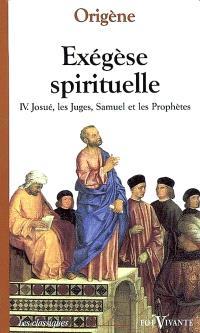 Exégèse spirituelle. Volume 4, Josué, les Juges, Samuel, les Prophètes