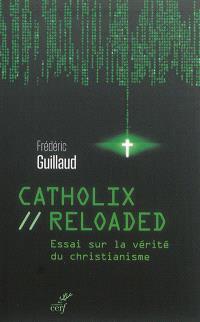 Catholix reloaded : essai sur la vérité du christianisme