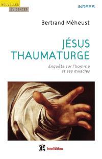 Jésus thaumaturge : enquête sur l'homme et ses miracles