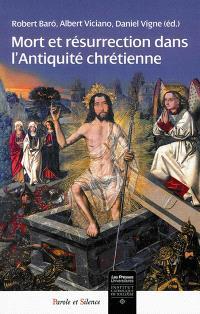 Mort et résurrection dans l'Antiquité chrétienne : de la mort à la vie, l'espérance en la résurrection dans l'Antiquité tardive : histoire, archéologie, liturgie et doctrines
