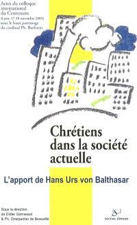 Chrétiens dans la société actuelle : l'apport de Hans Urs von Balthasar : actes du colloque du Centenaire, Université Catholique de Lyon, 17-18 novembre 2005