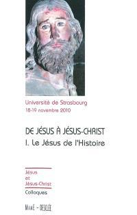 De Jésus à Jésus-Christ. Volume 1, Le Jésus de l'histoire : actes du colloque de Strasbourg, 18-19 novembre 2010