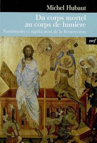 Du corps mortel au corps de lumière : fondements et signification de la Résurrection