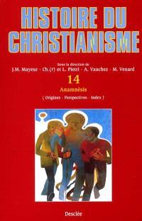 Histoire du christianisme : des origines à nos jours. Volume 14, Anamnésies : origines, perspectives, index