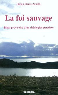 La foi sauvage : bilan provisoire d'un théologien perplexe