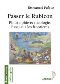 Passer le Rubicon : philosophie et théologie : essai sur les frontières