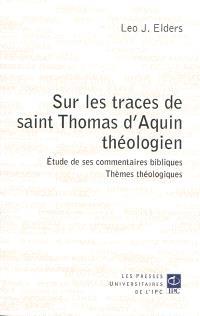 Sur les traces de saint Thomas d'Aquin théologien : études de ses commentaires bibliques, thèmes théologiques
