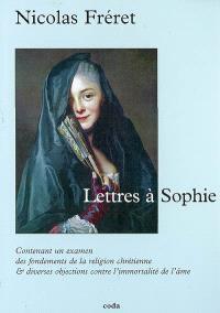 Lettres à Sophie : contenant un examen des fondements de la religion chrétienne & diverses objections contre l'immortalité de l'âme