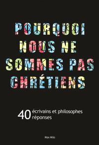 Pourquoi nous ne sommes pas chrétiens : 40 écrivains et philosophes, 40 réponses