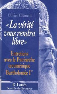 La vérité vous rendra libre : entretiens avec le patriarche oecuménique Bartholomée Ier